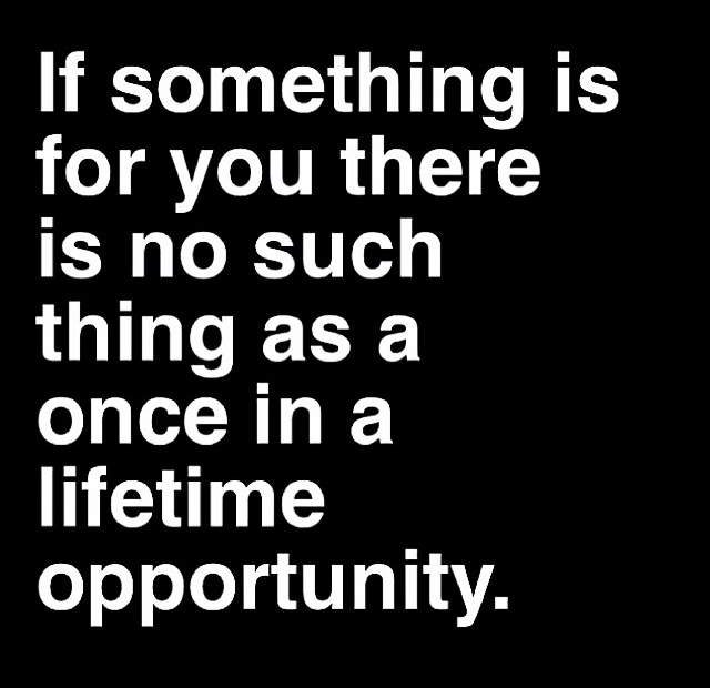 If something is for you there is no such thing as a once in a lifetime opportunity. Quote for not giving up on dreams